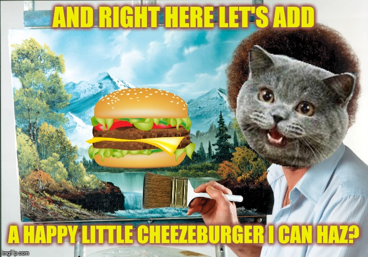 Maybe if he paints it they'll finally understand what he wants? Bob Ross week - a Lafonso event |  AND RIGHT HERE LET'S ADD; A HAPPY LITTLE CHEEZEBURGER I CAN HAZ? | image tagged in memes,bob ross week | made w/ Imgflip meme maker