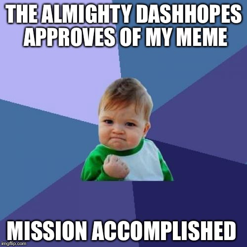 Success Kid Meme | THE ALMIGHTY DASHHOPES APPROVES OF MY MEME MISSION ACCOMPLISHED | image tagged in memes,success kid | made w/ Imgflip meme maker