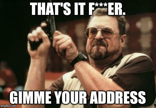 Am I The Only One Around Here Meme | THAT'S IT F***ER. GIMME YOUR ADDRESS | image tagged in memes,am i the only one around here | made w/ Imgflip meme maker