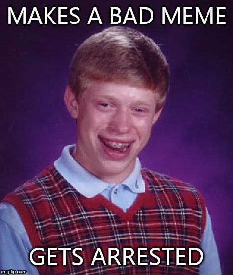 Bad Luck Brian Meme | MAKES A BAD MEME GETS ARRESTED | image tagged in memes,bad luck brian | made w/ Imgflip meme maker