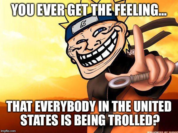 Asking for a friend… | YOU EVER GET THE FEELING… THAT EVERYBODY IN THE UNITED STATES IS BEING TROLLED? | image tagged in naruto troll,memes,troll,united states of america,politics | made w/ Imgflip meme maker