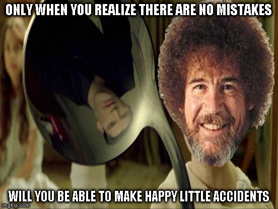 ONLY WHEN YOU REALIZE THERE ARE NO MISTAKES WILL YOU BE ABLE TO MAKE HAPPY LITTLE ACCIDENTS | made w/ Imgflip meme maker