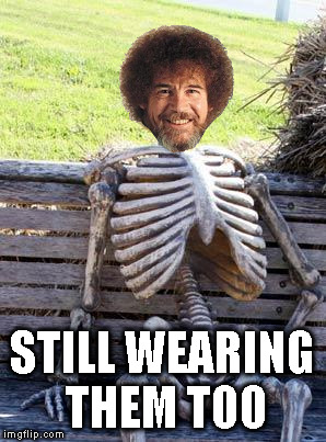 Waiting Skeleton Meme | STILL WEARING THEM TOO | image tagged in memes,waiting skeleton | made w/ Imgflip meme maker