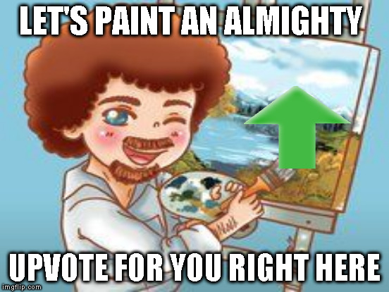 LET'S PAINT AN ALMIGHTY UPVOTE FOR YOU RIGHT HERE | made w/ Imgflip meme maker