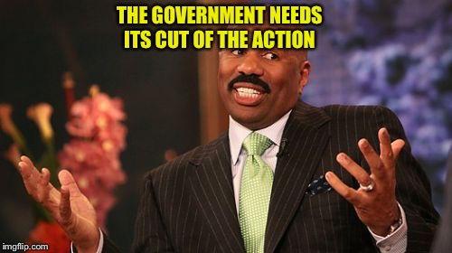Steve Harvey Meme | THE GOVERNMENT NEEDS ITS CUT OF THE ACTION | image tagged in memes,steve harvey | made w/ Imgflip meme maker