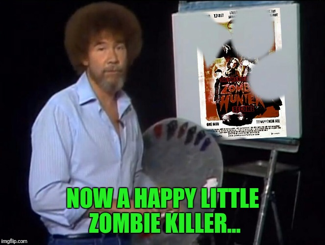 Bob | NOW A HAPPY LITTLE ZOMBIE KILLER... | image tagged in bob ross week | made w/ Imgflip meme maker