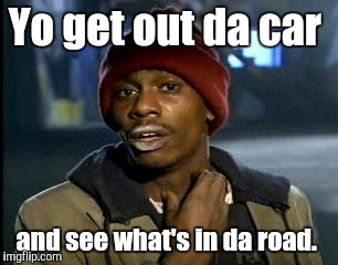 Y'all Got Any More Of That Meme | Yo get out da car and see what's in da road. | image tagged in memes,yall got any more of | made w/ Imgflip meme maker