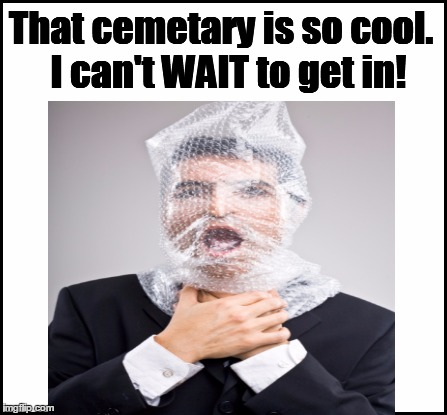 That cemetary is so cool.  I can't WAIT to get in! | made w/ Imgflip meme maker