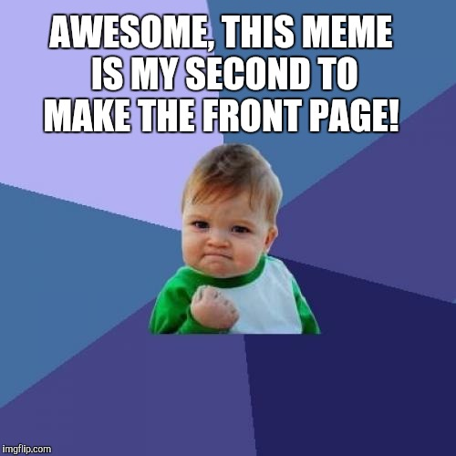 Success Kid Meme | AWESOME, THIS MEME IS MY SECOND TO MAKE THE FRONT PAGE! | image tagged in memes,success kid | made w/ Imgflip meme maker