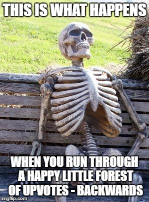 Waiting Skeleton Meme | THIS IS WHAT HAPPENS WHEN YOU RUN THROUGH A HAPPY LITTLE FOREST OF UPVOTES - BACKWARDS | image tagged in memes,waiting skeleton | made w/ Imgflip meme maker