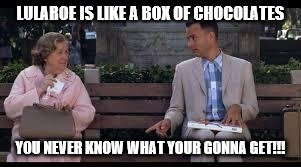 forrest gump box of chocolates | LULAROE IS LIKE A BOX OF CHOCOLATES YOU NEVER KNOW WHAT YOUR GONNA GET!!! | image tagged in forrest gump box of chocolates | made w/ Imgflip meme maker