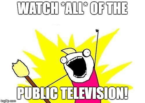 X All The Y Meme | WATCH *ALL* OF THE PUBLIC TELEVISION! | image tagged in memes,x all the y | made w/ Imgflip meme maker