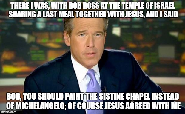 Bob Ross Week - Brian Williams reflects.. | THERE I WAS, WITH BOB ROSS AT THE TEMPLE OF ISRAEL SHARING A LAST MEAL TOGETHER WITH JESUS, AND I SAID BOB, YOU SHOULD PAINT THE SISTINE CHA | image tagged in the truth teller,bob ross week,bob ross meme,brian williams and bob ross meme | made w/ Imgflip meme maker