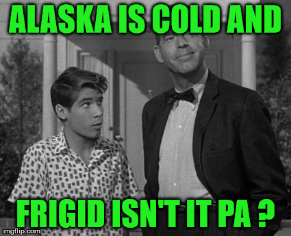 ALASKA IS COLD AND FRIGID ISN'T IT PA ? | made w/ Imgflip meme maker