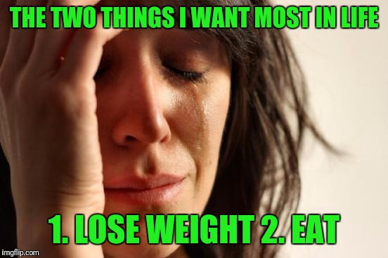 First World Problems Meme | THE TWO THINGS I WANT MOST IN LIFE 1. LOSE WEIGHT 2. EAT | image tagged in memes,first world problems | made w/ Imgflip meme maker