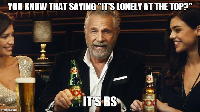 "The Most Interesting Man in the World | YOU KNOW THAT SAYING ""IT'S LONELY AT THE TOP?"" IT'S BS 
