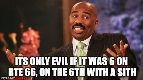 Steve Harvey Meme | ITS ONLY EVIL IF IT WAS 6 ON RTE 66, ON THE 6TH WITH A SITH | image tagged in memes,steve harvey | made w/ Imgflip meme maker