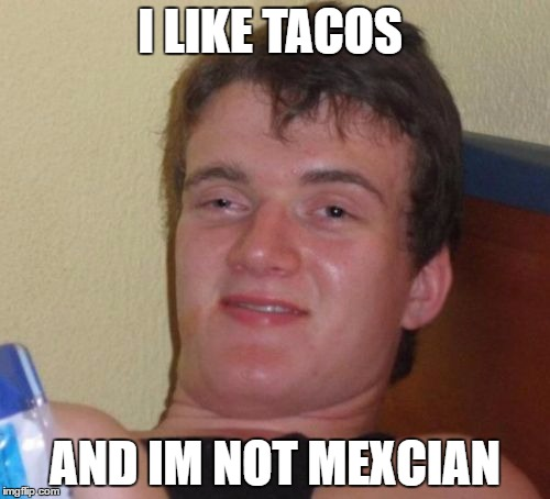 10 Guy Meme | I LIKE TACOS AND IM NOT MEXCIAN | image tagged in memes,10 guy | made w/ Imgflip meme maker