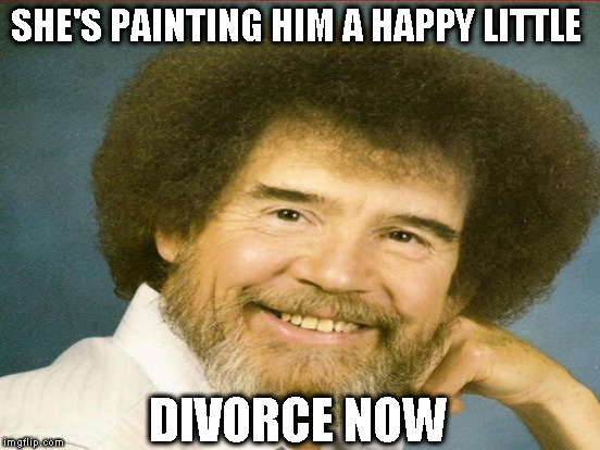 SHE'S PAINTING HIM A HAPPY LITTLE DIVORCE NOW | made w/ Imgflip meme maker