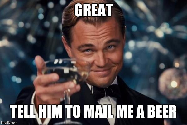 Leonardo Dicaprio Cheers Meme | GREAT TELL HIM TO MAIL ME A BEER | image tagged in memes,leonardo dicaprio cheers | made w/ Imgflip meme maker