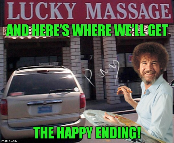 Bob Ross week! Thanks Lafonso! | AND HERE'S WHERE WE'LL GET THE HAPPY ENDING! | image tagged in bob ross week,happy ending,massage | made w/ Imgflip meme maker