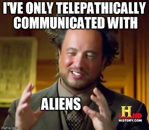 Ancient Aliens Meme | I'VE ONLY TELEPATHICALLY COMMUNICATED WITH ALIENS | image tagged in memes,ancient aliens | made w/ Imgflip meme maker