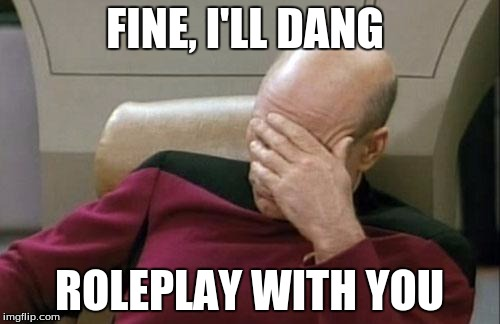 Captain Picard Facepalm Meme | FINE, I'LL DANG ROLEPLAY WITH YOU | image tagged in memes,captain picard facepalm | made w/ Imgflip meme maker