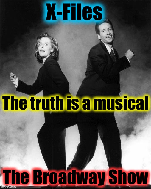X-Files The Broadway Show The truth is a musical | made w/ Imgflip meme maker