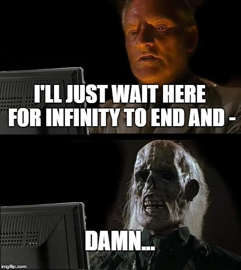 Ill Just Wait Here Meme | I'LL JUST WAIT HERE FOR INFINITY TO END AND - DAMN... | image tagged in memes,ill just wait here | made w/ Imgflip meme maker