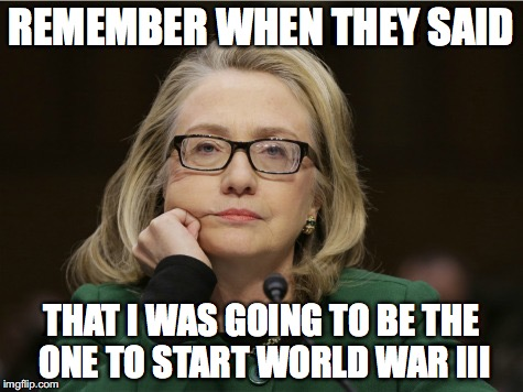 But Her Emails!!!! | REMEMBER WHEN THEY SAID THAT I WAS GOING TO BE THE ONE TO START WORLD WAR III | image tagged in hillary clinton,world war iii,donald trump,syria,lock him up,hillary emails | made w/ Imgflip meme maker