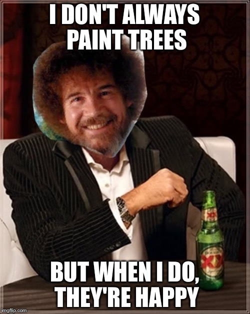I DON'T ALWAYS PAINT TREES BUT WHEN I DO, THEY'RE HAPPY | image tagged in bob,ross | made w/ Imgflip meme maker