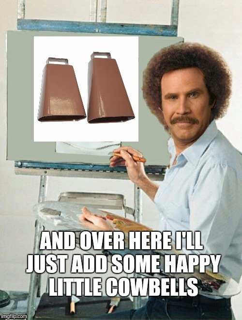 I gotta have more Bob Ross memes!  | AND OVER HERE I'LL JUST ADD SOME HAPPY LITTLE COWBELLS | image tagged in bob ross week,happy little trees,will ferrell,needs more cowbell,more cowbell,bob ross meme | made w/ Imgflip meme maker