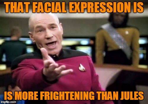 Picard Wtf Meme | THAT FACIAL EXPRESSION IS IS MORE FRIGHTENING THAN JULES | image tagged in memes,picard wtf | made w/ Imgflip meme maker