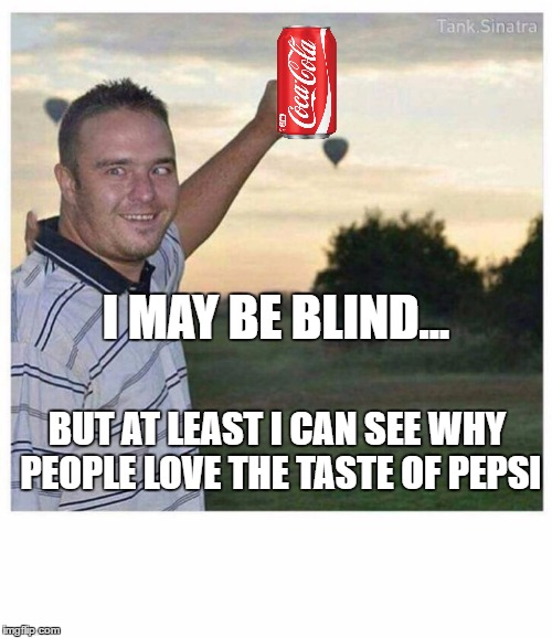 Blind guy | I MAY BE BLIND... BUT AT LEAST I CAN SEE WHY PEOPLE LOVE THE TASTE OF PEPSI | image tagged in blind guy | made w/ Imgflip meme maker