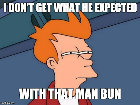 Futurama Fry Meme | I DON'T GET WHAT HE EXPECTED WITH THAT MAN BUN | image tagged in memes,futurama fry | made w/ Imgflip meme maker