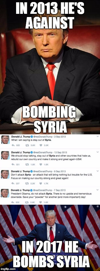 Trump Bombs Syria | IN 2013 HE'S AGAINST IN 2017 HE BOMBS SYRIA BOMBING SYRIA | image tagged in trump,syria,obama,bombs,politics,political | made w/ Imgflip meme maker