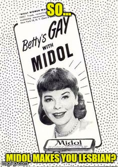 I found this one for old ad week waaay too late | SO... MIDOL MAKES YOU LESBIAN? | image tagged in old ad week | made w/ Imgflip meme maker