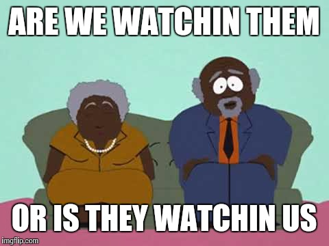 ARE WE WATCHIN THEM OR IS THEY WATCHIN US | made w/ Imgflip meme maker