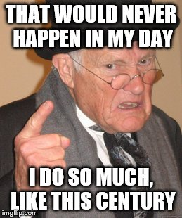 Back In My Day Meme | THAT WOULD NEVER HAPPEN IN MY DAY I DO SO MUCH, LIKE THIS CENTURY | image tagged in memes,back in my day | made w/ Imgflip meme maker