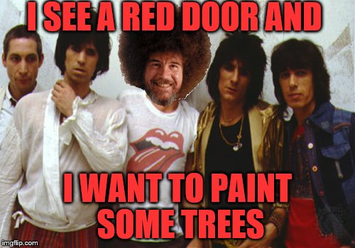 ...and with my happy brush I'll also paint some leaves... Bob Ross week, a Lafonso event.  | I SEE A RED DOOR AND I WANT TO PAINT SOME TREES | image tagged in memes,funny memes,rolling stones,bob ross week | made w/ Imgflip meme maker