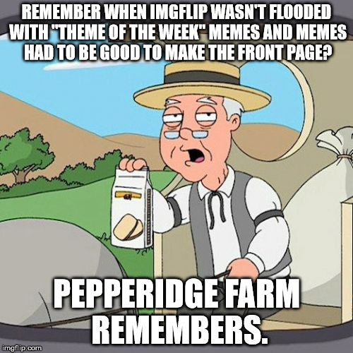 "Pepperidge Farm Remembers Meme | REMEMBER WHEN IMGFLIP WASN'T FLOODED WITH ""THEME OF THE WEEK"" MEMES AND MEMES HAD TO BE GOOD TO MAKE THE FRONT PAGE? PEPPERIDGE FARM REMEMBE 