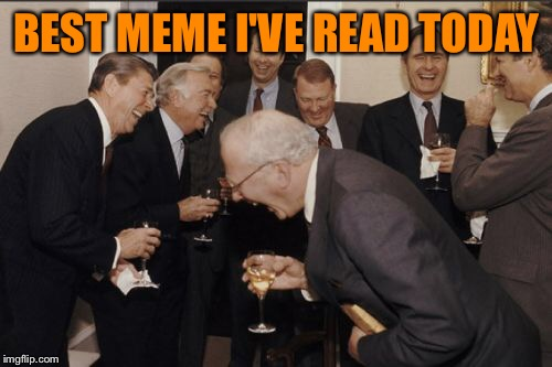 Laughing Men In Suits Meme | BEST MEME I'VE READ TODAY | image tagged in memes,laughing men in suits | made w/ Imgflip meme maker