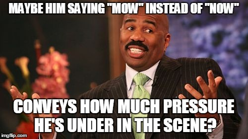 "Steve Harvey Meme | MAYBE HIM SAYING ""MOW"" INSTEAD OF ""NOW"" CONVEYS HOW MUCH PRESSURE HE'S UNDER IN THE SCENE? 