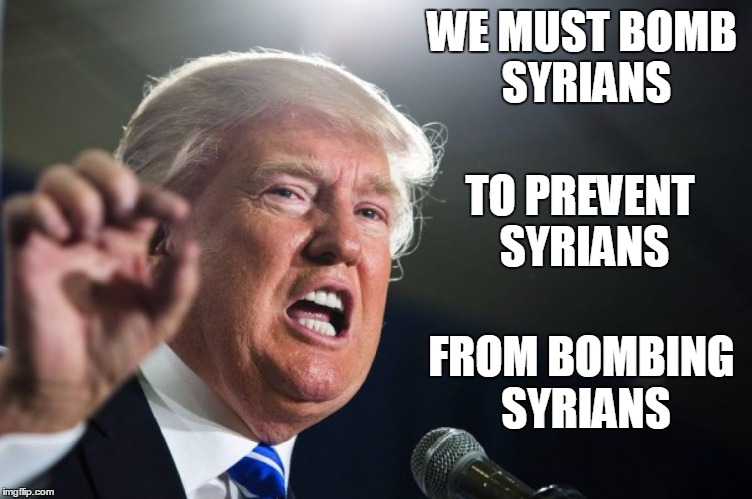 donald trump | WE MUST BOMB SYRIANS TO PREVENT SYRIANS FROM BOMBING SYRIANS | image tagged in donald trump | made w/ Imgflip meme maker