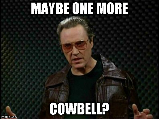 MAYBE ONE MORE COWBELL? | made w/ Imgflip meme maker