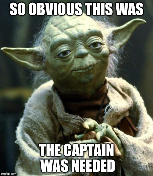Star Wars Yoda Meme | SO OBVIOUS THIS WAS THE CAPTAIN WAS NEEDED | image tagged in memes,star wars yoda | made w/ Imgflip meme maker