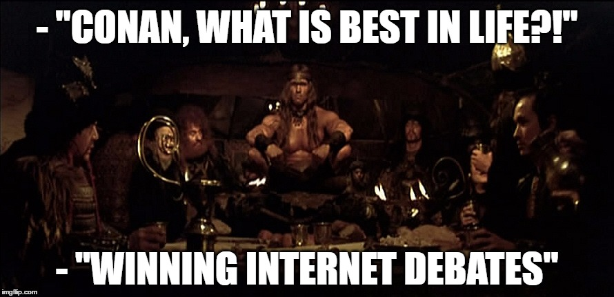 "Conan Best in Life | - ""CONAN, WHAT IS BEST IN LIFE?!"" - ""WINNING INTERNET DEBATES"" 