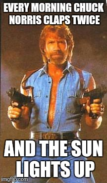 Chuck Norris2 | EVERY MORNING CHUCK NORRIS CLAPS TWICE AND THE SUN LIGHTS UP | image tagged in chuck norris2 | made w/ Imgflip meme maker