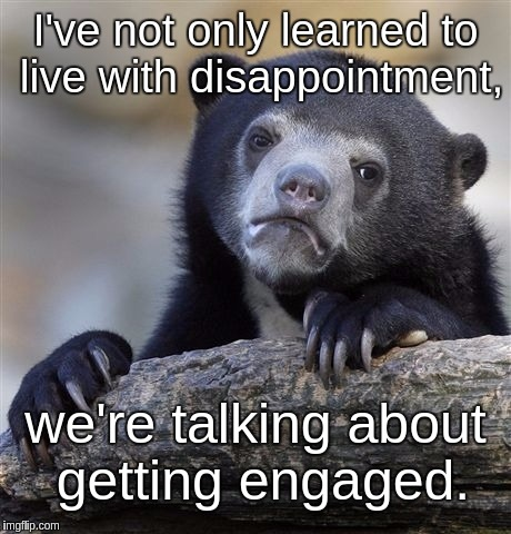 Confession Bear Meme | I've not only learned to live with disappointment, we're talking about getting engaged. | image tagged in memes,confession bear | made w/ Imgflip meme maker