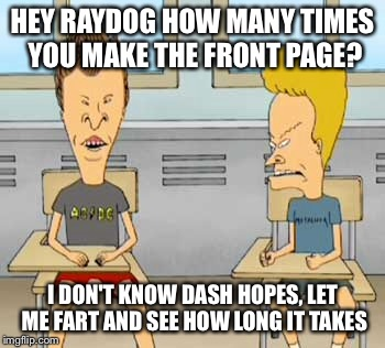 HEY RAYDOG HOW MANY TIMES YOU MAKE THE FRONT PAGE? I DON'T KNOW DASH HOPES, LET ME FART AND SEE HOW LONG IT TAKES | made w/ Imgflip meme maker